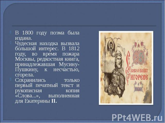В 1800 году поэма была издана. В 1800 году поэма была издана. Чудесная находка вызвала большой интерес. В 1812 году, во время пожара Москвы, редкостная книга, принадлежавшая Мусину-Пушкину, к несчастью, сгорела. Сохранились только первый печатный те…