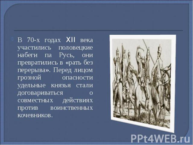 В 70-х годах XII века участились половецкие набеги па Русь, они превратились в «рать без перерыва». Перед лицом грозной опасности удельные князья стали договариваться о совместных действиях против воинственных кочевников. В 70-х годах XII века участ…
