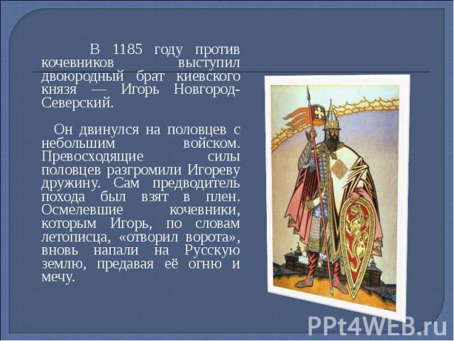 В 1185 году против кочевников выступил двоюродный брат киевского князя — Игорь Новгород-Северский. В 1185 году против кочевников выступил двоюродный брат киевского князя — Игорь Новгород-Северский. Он двинулся на половцев с небольшим войском. Превос…