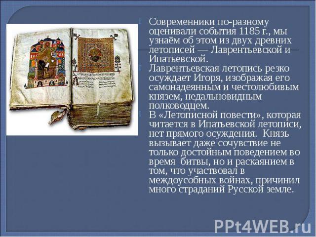 Современники по-разному оценивали события 1185 г., мы узнаём об этом из двух древних летописей — Лаврентьевской и Ипатьевской. Современники по-разному оценивали события 1185 г., мы узнаём об этом из двух древних летописей — Лаврентьевской и Ипатьевс…