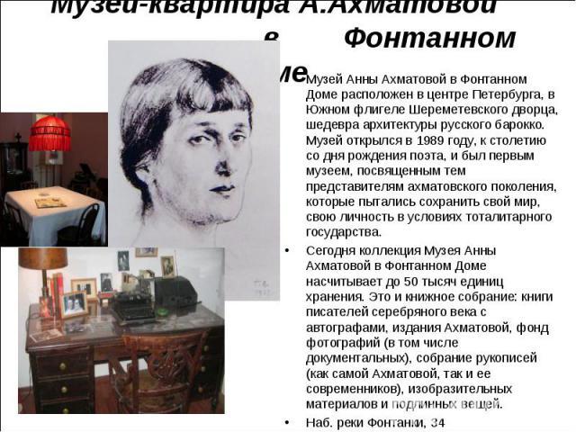 Музей Анны Ахматовой в Фонтанном Доме расположен в центре Петербурга, в Южном флигеле Шереметевского дворца, шедевра архитектуры русского барокко. Музей открылся в 1989 году, к столетию со дня рождения поэта, и был первым музеем, посвященным тем пре…