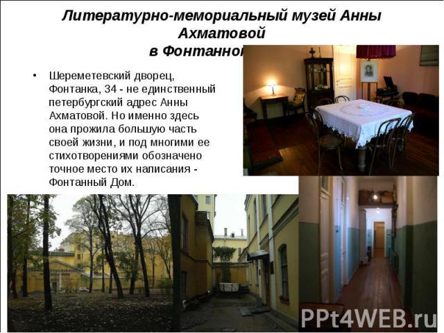 Шереметевский дворец, Фонтанка, 34 - не единственный петербургский адрес Анны Ахматовой. Но именно здесь она прожила большую часть своей жизни, и под многими ее стихотворениями обозначено точное место их написания - Фонтанный Дом. Шереметевский двор…