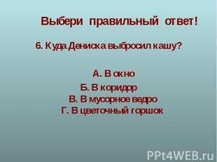 6.Куда Дениска выбросил кашу? 6.Куда Дениска выбросил кашу? А.