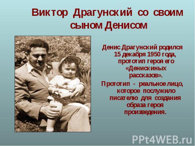 Денис Драгунский родился 15 декабря 1950 года, прототип героя его «Денискиных рассказов». Прототип - реальное лицо, которое послужило писателю для создания образа героя произведения.