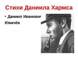 Стихи Даниила Хармса Даниил Иванович Ювачёв