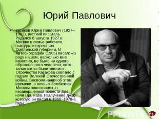 Юрий Павлович Казаков Юрий Павлович (1927–1982), русский писатель. Родился 8 авг