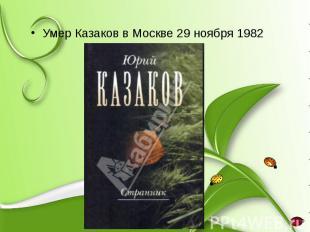 Умер Казаков в Москве 29 ноября 1982 Умер Казаков в Москве 29 ноября 1982
