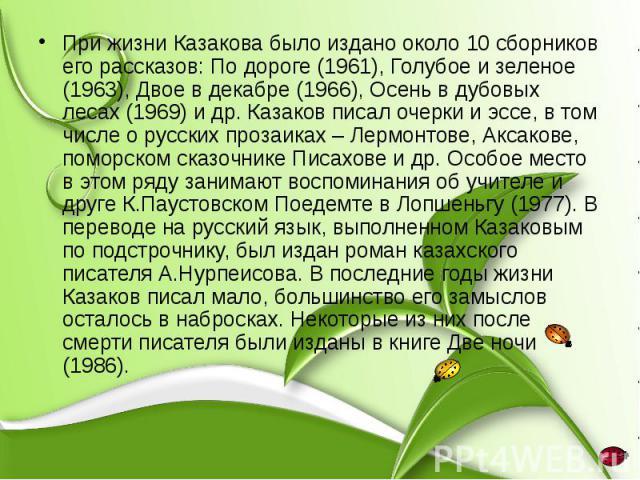 При жизни Казакова было издано около 10 сборников его рассказов: По дороге (1961), Голубое и зеленое (1963), Двое в декабре (1966), Осень в дубовых лесах (1969) и др. Казаков писал очерки и эссе, в том числе о русских прозаиках – Лермонтове, Аксаков…