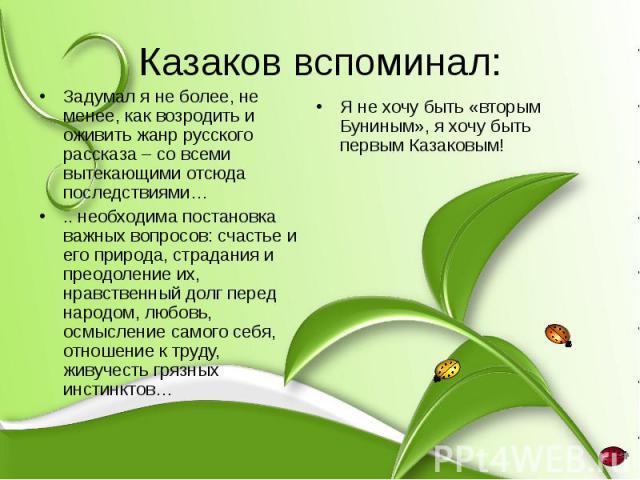 Казаков вспоминал: Задумал я не более, не менее, как возродить и оживить жанр русского рассказа – со всеми вытекающими отсюда последствиями… .. необходима постановка важных вопросов: счастье и его природа, страдания и преодоление их, нравственный до…