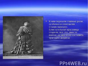 К ним перешли главные роли, особенно в спектаклях Станиславского. Блистательная