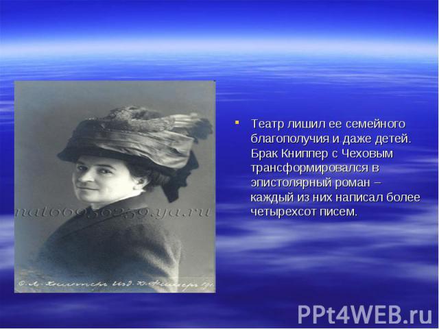 Театр лишил ее семейного благополучия и даже детей. Брак Книппер с Чеховым трансформировался в эпистолярный роман – каждый из них написал более четырехсот писем.