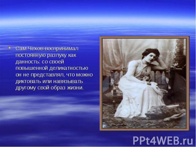 Сам Чехов воспринимал постоянную разлуку как данность: со своей повышенной деликатностью он не представлял, что можно диктовать или навязывать другому свой образ жизни.