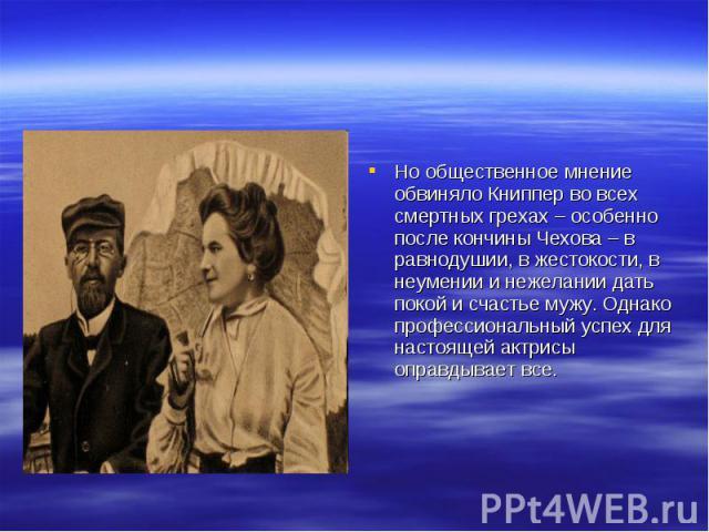 Но общественное мнение обвиняло Книппер во всех смертных грехах – особенно после кончины Чехова – в равнодушии, в жестокости, в неумении и нежелании дать покой и счастье мужу. Однако профессиональный успех для настоящей актрисы оправдывает все.