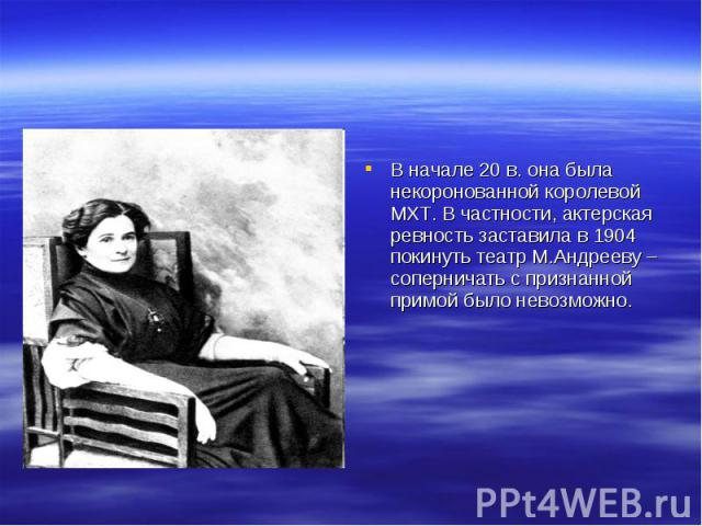 В начале 20 в. она была некоронованной королевой МХТ. В частности, актерская ревность заставила в 1904 покинуть театр М.Андрееву – соперничать с признанной примой было невозможно.