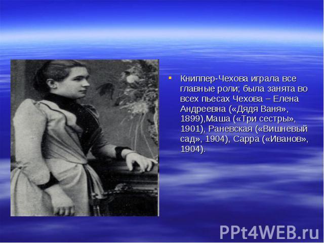Книппер-Чехова играла все главные роли; была занята во всех пьесах Чехова – Елена Андреевна («Дядя Ваня», 1899),Маша («Три сестры», 1901), Раневская («Вишневый сад», 1904), Сарра («Иванов», 1904).