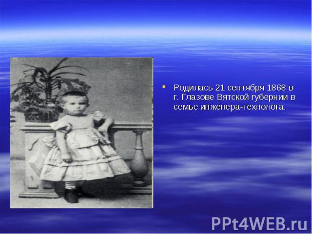 Родилась 21 сентября 1868 в г. Глазове Вятской губернии в семье инженера-технолога.