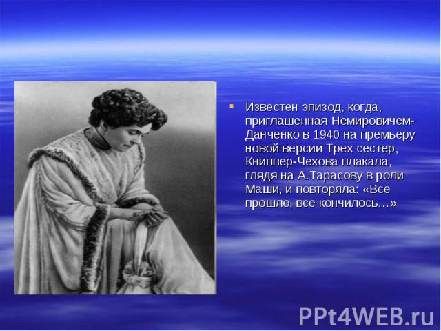 Известен эпизод, когда, приглашенная Немировичем-Данченко в 1940 на премьеру новой версии Трех сестер, Книппер-Чехова плакала, глядя на А.Тарасову в роли Маши, и повторяла: «Все прошло, все кончилось…»