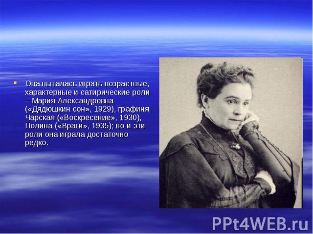 Она пыталась играть возрастные, характерные и сатирические роли – Мария Александровна («Дядюшкин сон», 1929), графиня Чарская («Воскресение», 1930), Полина («Враги», 1935); но и эти роли она играла достаточно редко.