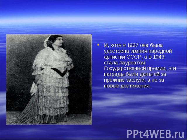 И, хотя в 1937 она была удостоена звания народной артистки СССР, а в 1943 стала лауреатом Государственной премии, эти награды были даны ей за прежние заслуги, а не за новые достижения.