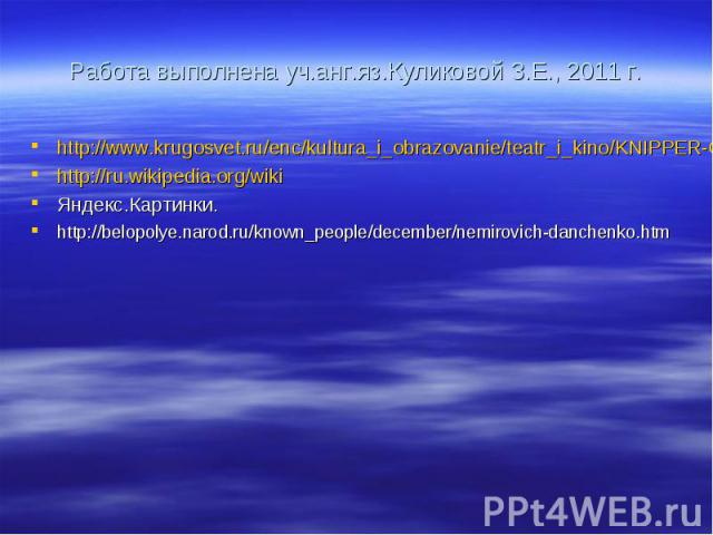 Работа выполнена уч.анг.яз.Куликовой З.Е., 2011 г. http://www.krugosvet.ru/enc/kultura_i_obrazovanie/teatr_i_kino/KNIPPER-CHEHOVA_OLGA_LEONARDOVNA.html http://ru.wikipedia.org/wiki Яндекс.Картинки. http://belopolye.narod.ru/known_people/december/nem…