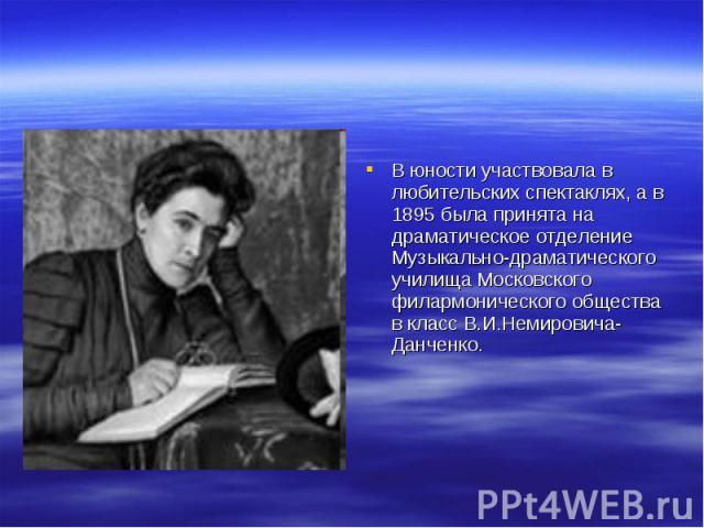 В юности участвовала в любительских спектаклях, а в 1895 была принята на драматическое отделение Музыкально-драматического училища Московского филармонического общества в класс В.И.Немировича-Данченко.