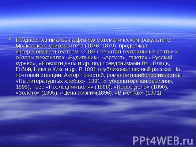 Позднее, занимаясь на физико-математическом факультете Московского университета (1876–1879), продолжал интересоваться театром. С 1877 печатал театральные статьи и обзоры в журналах «Будильник», «Артист», газетах «Русский курьер», «Новости дня» и др.…