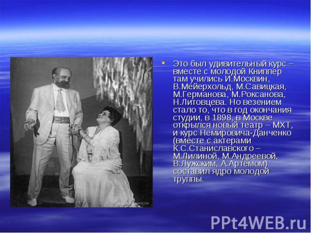 Это был удивительный курс – вместе с молодой Книппер там учились И.Москвин, В.Мейерхольд, М.Савицкая, М.Германова, М.Роксанова, Н.Литовцева. Но везением стало то, что в год окончания студии, в 1898, в Москве открылся новый театр – МХТ, и курс Немиро…