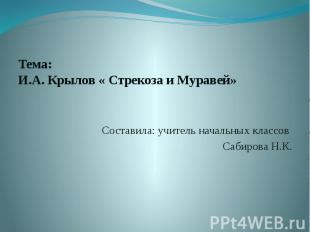 Тема: И.А. Крылов « Стрекоза и Муравей» Составила: учитель начальных класс