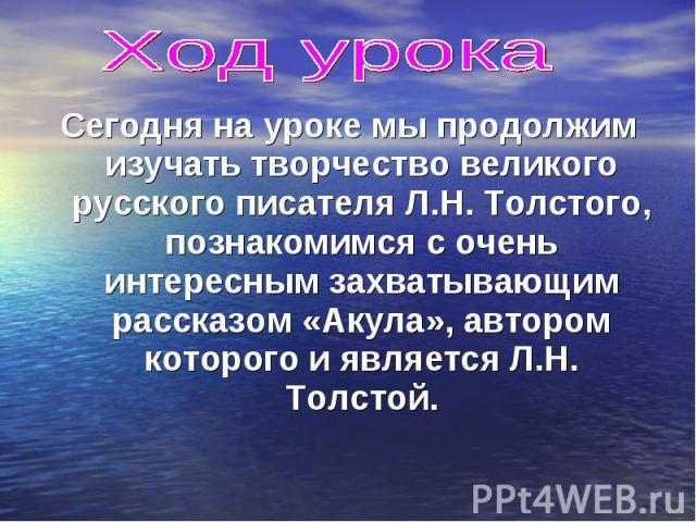 Сегодня на уроке мы продолжим изучать творчество великого русского писателя Л.Н. Толстого, познакомимся с очень интересным захватывающим рассказом «Акула», автором которого и является Л.Н. Толстой. Сегодня на уроке мы продолжим изучать творчество ве…