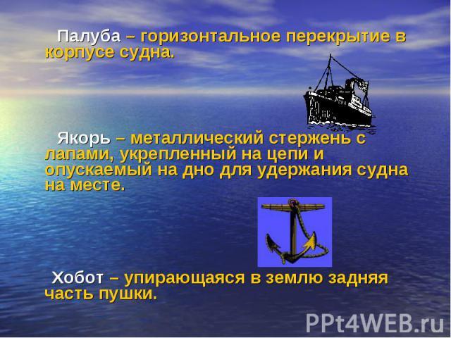 Палуба – горизонтальное перекрытие в корпусе судна. Палуба – горизонтальное перекрытие в корпусе судна. Якорь – металлический стержень с лапами, укрепленный на цепи и опускаемый на дно для удержания судна на месте. Хобот – упирающаяся в землю задняя…