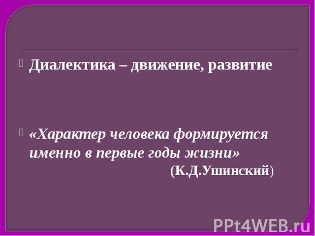Диалектика – движение, развитие Диалектика – движение, развитие «Характер человека формируется именно в первые годы жизни» (К.Д.Ушинский)