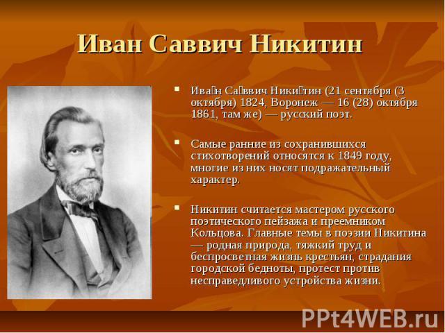 Иван Саввич Никитин Ива н Са ввич Ники тин (21 сентября (3 октября) 1824, Воронеж — 16 (28) октября 1861, там же) — русский поэт. Самые ранние из сохранившихся стихотворений относятся к 1849 году, многие из них носят подражательный характер. Никитин…