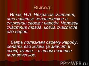 Вывод: Итак, Н.А. Некрасов считает, что счастье человеческое в служении своему н