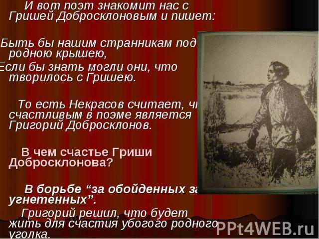 И вот поэт знакомит нас с Гришей Добросклоновым и пишет: И вот поэт знакомит нас с Гришей Добросклоновым и пишет: Быть бы нашим странникам под родною крышею, Если бы знать могли они, что творилось с Гришею. То есть Некрасов считает, что счастливым в…