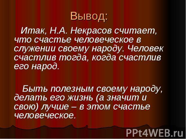 Вывод: Итак, Н.А. Некрасов считает, что счастье человеческое в служении своему народу. Человек счастлив тогда, когда счастлив его народ. Быть полезным своему народу, делать его жизнь (а значит и свою) лучше – в этом счастье человеческое.