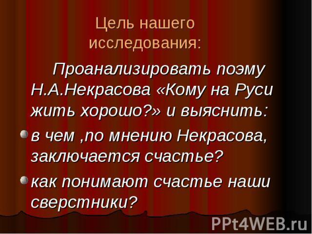 Цель нашего исследования: Проанализировать поэму Н.А.Некрасова «Кому на Руси жить хорошо?» и выяснить: в чем ,по мнению Некрасова, заключается счастье? как понимают счастье наши сверстники?