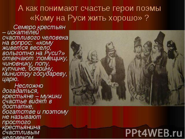 А как понимают счастье герои поэмы «Кому на Руси жить хорошо» ? Семеро крестьян – искателей счастливого человека на вопрос: «кому живется весело, вольготно на Руси?» отвечают :помещику, чиновнику, попу, купчине, боярину, министру государеву, царю. Н…