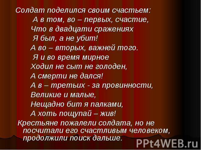 Солдат поделился своим счастьем: Солдат поделился своим счастьем: А в том, во – первых, счастие, Что в двадцати сражениях Я был, а не убит! А во – вторых, важней того. Я и во время мирное Ходил не сыт не голоден, А смерти не дался! А в – третьих - з…