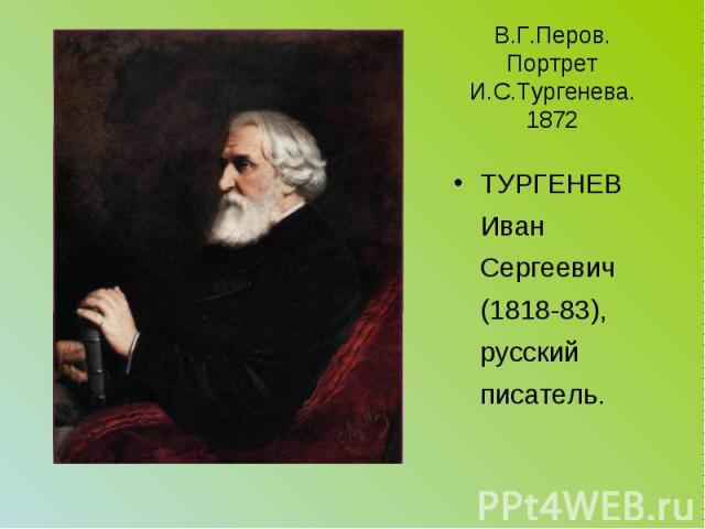 В.Г.Перов. Портрет И.С.Тургенева. 1872 ТУРГЕНЕВ Иван Сергеевич (1818-83), русский писатель.