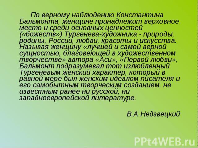 По верному наблюдению Константина Бальмонта, женщине принадлежит верховное место и среди основных ценностей («божеств») Тургенева-художника - природы, родины, России, любви, красоты и искусства. Называя женщину «лучшей и самой верной сущностью, благ…
