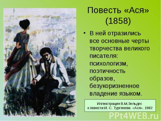Повесть «Ася» (1858) В ней отразились все основные черты творчества великого писателя: психологизм, поэтичность образов, безукоризненное владение языком.
