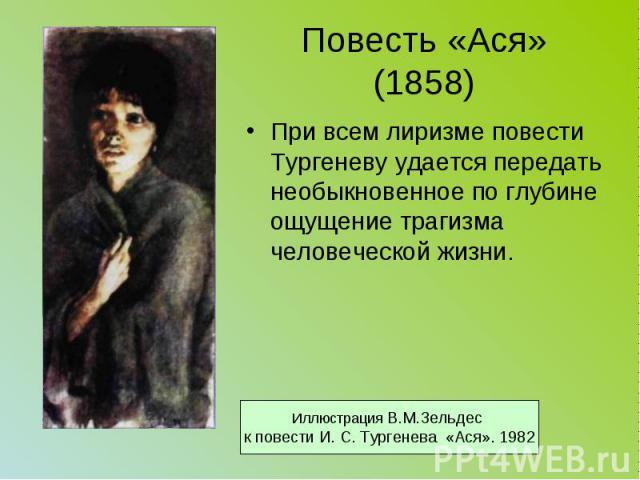 Повесть «Ася» (1858) При всем лиризме повести Тургеневу удается передать необыкновенное по глубине ощущение трагизма человеческой жизни.