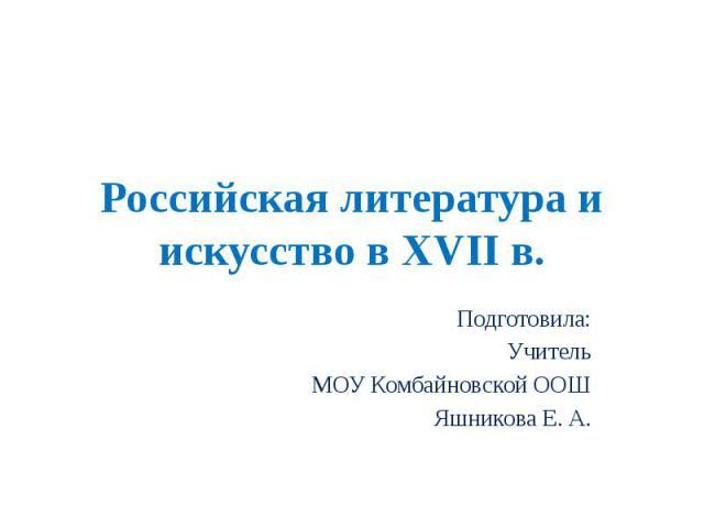 Российская литература и искусство в XVII в. Подготовила: Учитель МОУ Комбайновской ООШ Яшникова Е. А.