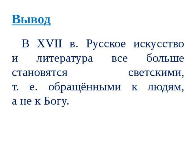 Вывод В XVII в. Русское искусство и литература все больше становятся светскими, т. е. обращёнными к людям, а не к Богу.