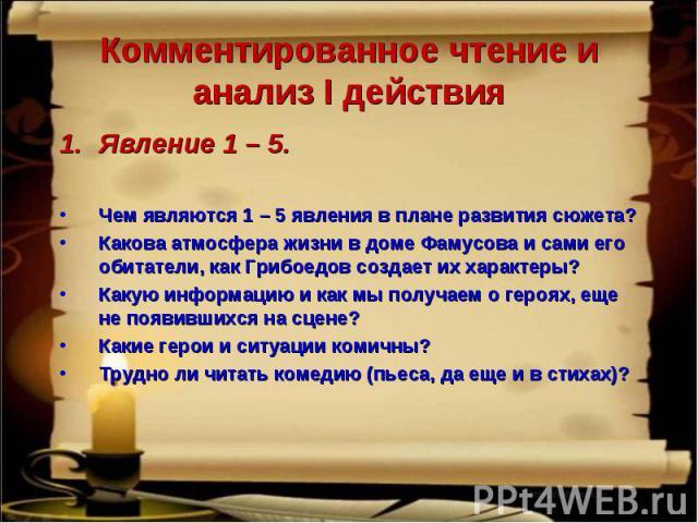 Явление 1 – 5. Явление 1 – 5. Чем являются 1 – 5 явления в плане развития сюжета? Какова атмосфера жизни в доме Фамусова и сами его обитатели, как Грибоедов создает их характеры? Какую информацию и как мы получаем о героях, еще не появившихся на сце…