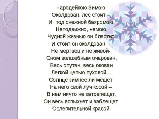 Чародейкою Зимою Чародейкою Зимою Околдован, лес стоит – И под снежной бахромою, Неподвижно, немою, Чудной жизнью он блестит. И стоит он околдован, - Не мертвец и не живой- Сном волшебным очарован, Весь опутан, весь окован Легкой цепью пуховой… Солн…