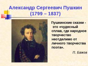 Александр Сергеевич Пушкин (1799 – 1837) Пушкинские сказки - это «чудесный сплав