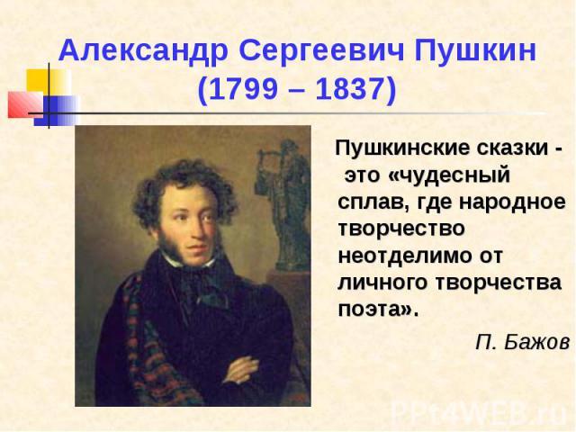 Александр Сергеевич Пушкин (1799 – 1837) Пушкинские сказки - это «чудесный сплав, где народное творчество неотделимо от личного творчества поэта». П. Бажов