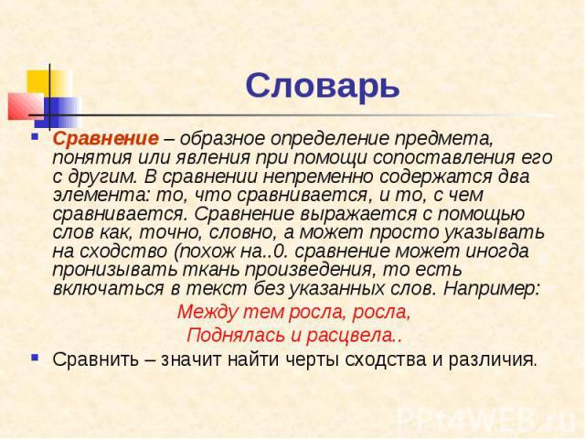 Словарь Сравнение – образное определение предмета, понятия или явления при помощи сопоставления его с другим. В сравнении непременно содержатся два элемента: то, что сравнивается, и то, с чем сравнивается. Сравнение выражается с помощью слов как, то…