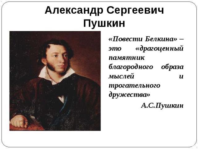«Повести Белкина» – это «драгоценный памятник благородного образа мыслей и трогательного дружества» «Повести Белкина» – это «драгоценный памятник благородного образа мыслей и трогательного дружества» А.С.Пушкин